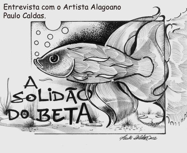 Entrevista com o Artista Paulo Caldas: A solidão do Betta.